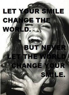 Let your smile change the world, but never let the world change your smile. x