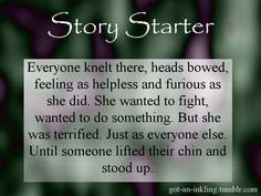 Story StarterEveryone knelt there, heads bowed, feeling as helpless and furious as she did. She wanted to fight, wanted to do something. But she was terrified. Just as everyone else.Until someone lifted their chin and stood up.For more prompts, visit me.Prompts can be used however you like. You don't need to credit or inform me, though I'd be very happy if you do :)