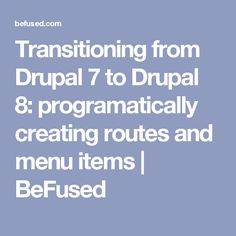 Transitioning from Drupal 7 to Drupal 8: programatically creating routes and menu items | BeFused
