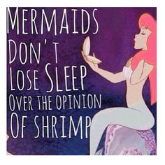 Mermaids don't lose sleep over the opinions of shrimp