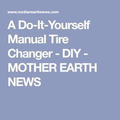 A Do-It-Yourself Manual Tire Changer - DIY - MOTHER EARTH NEWS