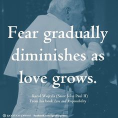 """Fear gradually diminishes as love grows."" - Karol Wojtyla (Saint John Paul II)"