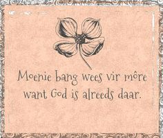 Afrikaanse Inspirerende Gedagtes & Wyshede: Moenie bang wees vir more want God is alreeds daar Sign Quotes, Faith Quotes, Bible Quotes, Bible Verses, Qoutes, God Is, Afrikaanse Quotes, Goeie More, Proverbs Quotes