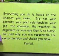 Everything you do is based on the choices you make. It's not your parents, your past relationships, your job, the economy, the weather, an a...