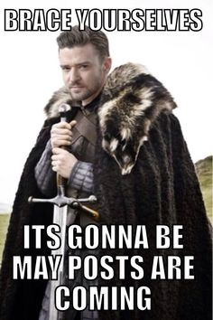 Brace yourselves...it's gonna be may posts are coming.