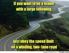 If you want to be a leader with a large following, just obey the speed limit on a winding, two-lane road.