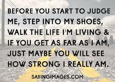 Before you start to judge me, step into my shoes. There's so much more to it than only what you see.