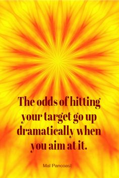 GOALS - The odds of hitting your target go up dramatically when you aim at it. - Mal Pancoast