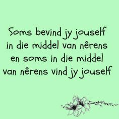 """""""Soms bevind jy jouself in die middel van nêrens.en soms in die middel van nêrens vind jy jouself"""" __Afrikaanse Inspirerende Gedagtes & Wyshede Some Quotes, Quotes To Live By, Best Quotes, Bible Quotes, Words Quotes, Sayings, Pretty Words, Cool Words, Afrikaanse Quotes"""