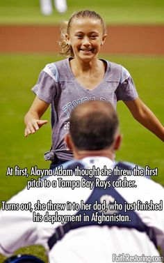 When 9 year old Alayna Adams threw out the ceremonial first pitch in the Tampa Bay Rays' game, nothing could prepare her for the pleasant surprise behind home plate. Alayna's father, Army Lieutenant Colonel William Adams, had just wrapped up a one-year deployment in Afghanistan. Unbeknownst to his daughter, he disguised himself in catcher's gear  caught her toss. Then he lifted his mask,  a stunned Alayna ran into her father's arms, joined by her mother.