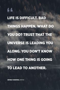 """Life is difficult. Bad things happen. What do you do? Trust that the universe is leading you along. You don't know how one thing is going to lead to another."" Beverly Donofrio, Writer"