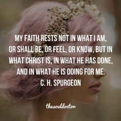 My faith rests not in what I am, or shall be, or feel, or know, but in what Christ is, in what He has done, and in what He is doing for me.  (C.H. Spurgeon)