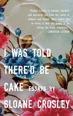 I Was Told There'd Be Cake by Sloane Crosley -- Offers a humorous look at human fallibility and the vagaries of modern urban life by detailing such offbeat situations as the despoiling of an exhibit at the Natural History Museum, the provocation of a boss, and siccing the cops on a mysterious neighbor. #books #reading