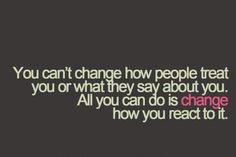 You can't change others - but you can change and not react to them