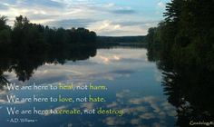 Good photo and good words:  We are here to heal, not harm. We are here to love, not hate. We are here to create, not destroy.  A.D. Williams http://goodology.com/