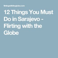 12 Things You Must Do in Sarajevo - Flirting with the Globe