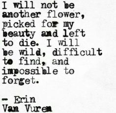 """""""I will not be another flower, picked for my beauty and left to die (fuck that!). I will be WILD, difficult to find, and impossible to forget."""" -Erin Van Vuren"""