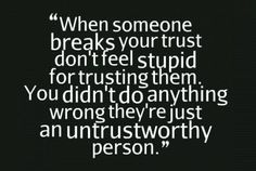 When someone breaks your trust. Don't feel stupid for trusting them. You didn't do anything wrong, they're just an untrustworthy person