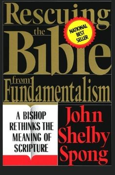Rescuing the Bible from Fundamentalism: A Bishop Rethinks the Meaning of Scripture by John Shelby Spong.
