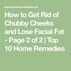 How to Get Rid of Chubby Cheeks and Lose Facial Fat - Page 2 of 2 | Top 10 Home Remedies