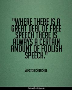 Where there is a great deal of free speech, there is always a certain amount of foolish speech. #Churchill