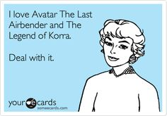 I love Avatar The Last Airbender and The Legend of Korra. Deal with it.