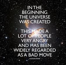 In the beginning the universe was created. This made a lot of people very angry and has been widely regarded as a bad move. Douglas Adams.