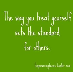 The way you treat yourself sets the standard for how everyone else treats you :)