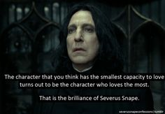 The character that you think has the smallest capacity to love turns out to be the character who loves the most.  That is the brilliance of Severus Snape.
