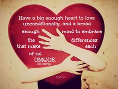 Have a big enough heart to love unconditionally, and a broad enough mind to embrace the differences that make each of us UNIQUE.