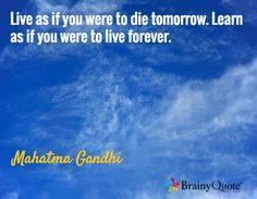 Live as if you were to die tomorrow. Learn as if you were to live forever. / Mahatma Gandhi