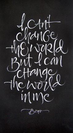 I can't change the world, but I can change the world in me. -Bono quote calligraphy