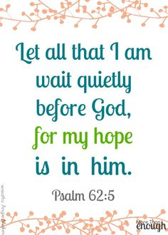 Let all that I am wait quietly before God, for my hope is in him. Psalm 62:5