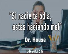 """Si nadie te odia, estás h...""  #DrHouse #FrasesUdever"
