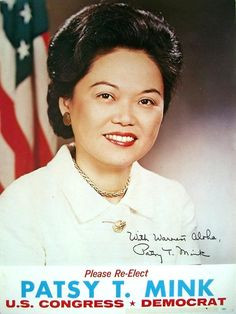 Patsy Mink was Congresswoman from Hawaii from 1965-77, and 1990-2002. She was the first woman of color elected to Congress. Her greatest achievement was the passage of the Title IX Amendment of the Higher Education Act, which was named the Patsy T. Mink Equal Opportunity in Education Act in her honor. She died 10 years ago, on September 28, 2002.