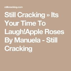 Still Cracking » Its Your Time To Laugh!Apple Roses By Manuela - Still Cracking