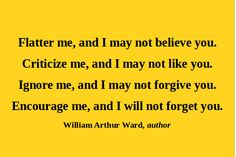 """""""Flatter me, and I may not believe you.    Criticize me, and I may not like you.    Ignore me, and I may not forgive you.    Encourage me, and I will not forget you.""""  - William Arthur Ward"""