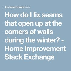 How do I fix seams that open up at the corners of walls during the winter? - Home Improvement Stack Exchange