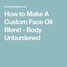 How to Make A Custom Face Oil Blend - Body Unburdened