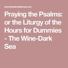 Praying the Psalms: or the Liturgy of the Hours for Dummies - The Wine-Dark Sea