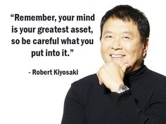 """""""Remember, your mind is your greatest asset, so be careful what you put into it."""" - Robert Kiyosaki - More Robert Kiyosaki at http://www.evancarmichael.com/Famous-Entrepreneurs/1081/summary.php"""