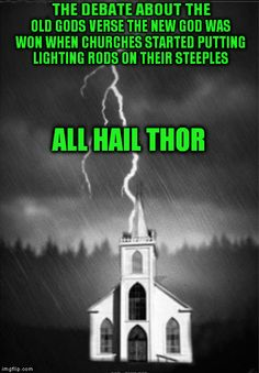 Atheism, Religion, God is Imaginary, Thor. The debate about the old gods verse the new god was won when churches started putting lightning rods on their steeples. All hail Thor.