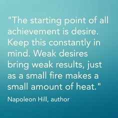 """""""The starting point of all achievement is desire. Keep this constantly in mind. Weak desires bring weak results, just as a small fire makes a small amount of heat.""""  -- Napoleon Hill, author"""