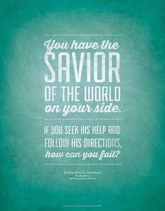 """Remember, you are not alone. … You have the Savior of the world on your side. If you seek His help and follow His directions, how can you fail?"" From Gary E. Stevenson's April 2014 http://facebook.com/223271487682878 message http://lds.org/general-conference/2014/04/your-four-minutes"
