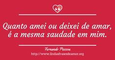 Quanto amei ou deixei de amar, é a mesma saudade em mim. http://www.lindasfrasesdeamor.org/frases/amor/tristes