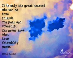 It is only the Great Hearted who can be TRUE Friends... The Mean and Cowardly can NEVER know what True Friendship means.  #Friendship