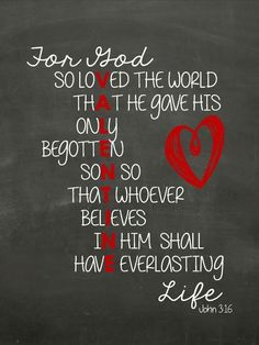 John 3:16 (NIV) -  For God so loved the world that He gave His one and only Son, that whoever believes in Him shall not perish but have eternal life.