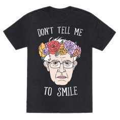 """This funny Bernie Sanders t shirts is perfect for all Bernie Sanders supporters who love their grumpy old socialist, like """"don't tell me to smile"""", let Bernie get angry and get shit done!  This Bernie shirt is perfect for fans of Bernie Sanders shirts, Bernie quotes, bernie art and flower crowns."""