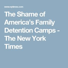 The Shame of America's Family Detention Camps - The New York Times