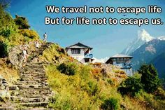 Travel. Travel. That's what we travelers do. But not to escape life. But for life not to escape us.